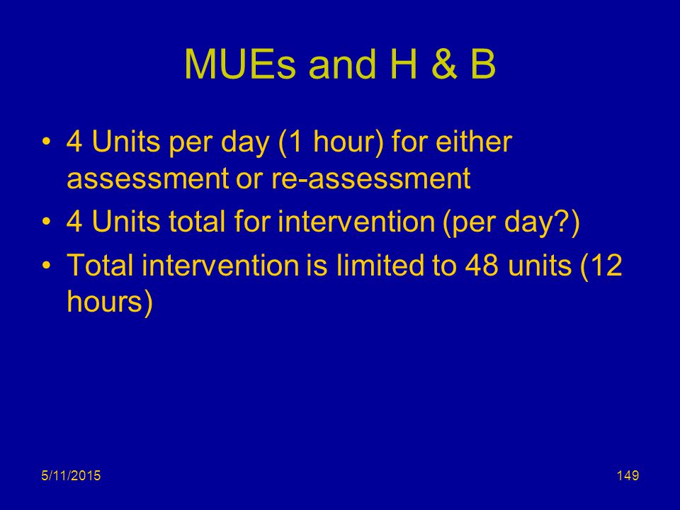 5/11/2015 MUEs and H & B 4 Units per day (1 hour) for either assessment or re-assessment 4 Units total for intervention (per day?) Total intervention