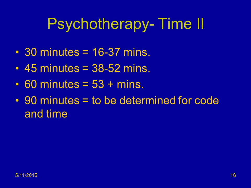 Psychotherapy- Time II 30 minutes = 16-37 mins. 45 minutes = 38-52 mins. 60 minutes = 53 + mins. 90 minutes = to be determined for code and time 5/11/