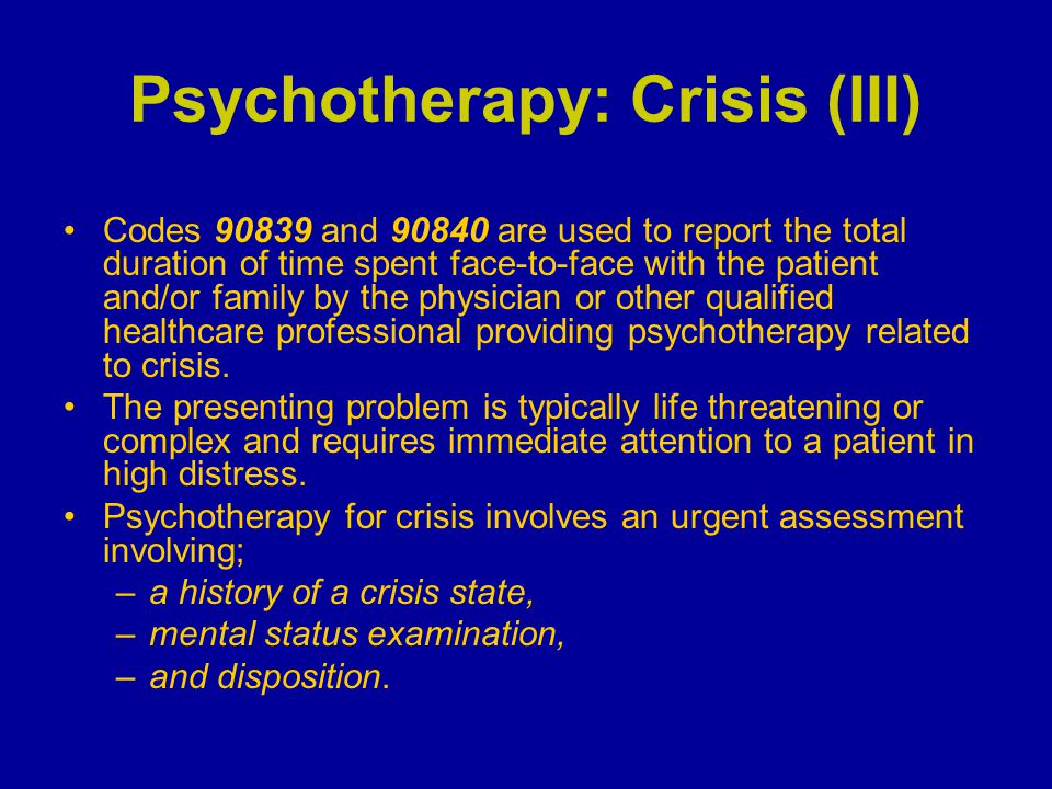 Psychotherapy: Crisis (III) Codes 90839 and 90840 are used to report the total duration of time spent face-to-face with the patient and/or family by t