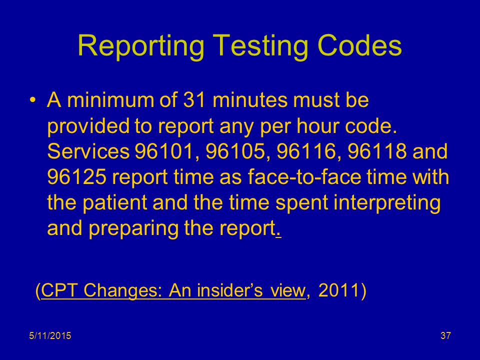 Reporting Testing Codes A minimum of 31 minutes must be provided to report any per hour code. Services 96101, 96105, 96116, 96118 and 96125 report tim