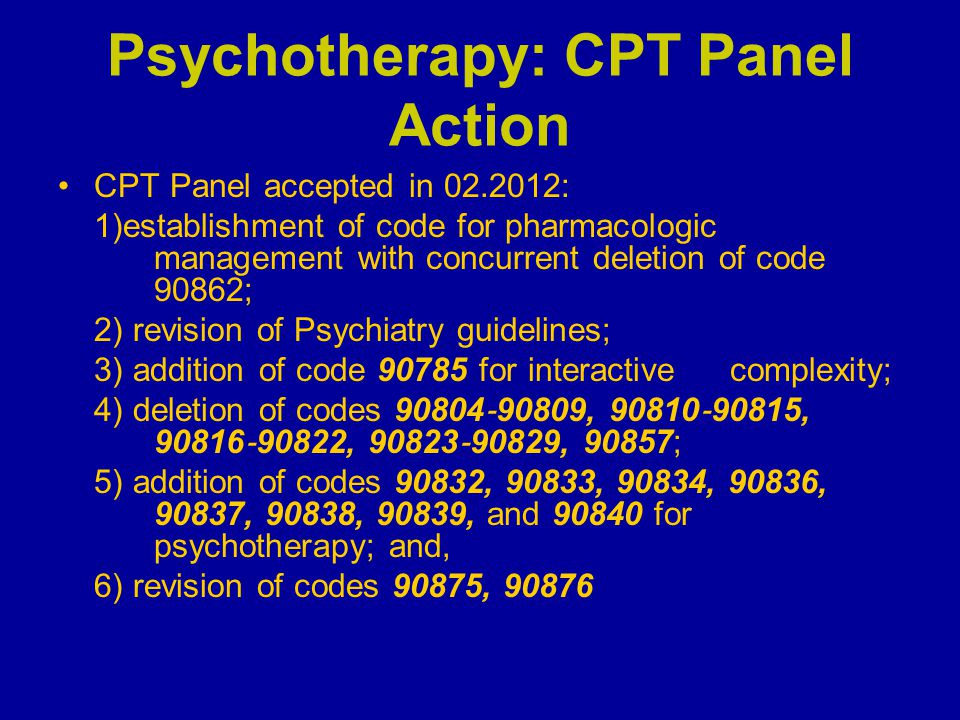Psychotherapy: CPT Panel Action CPT Panel accepted in 02.2012: 1)establishment of code for pharmacologic management with concurrent deletion of code 9