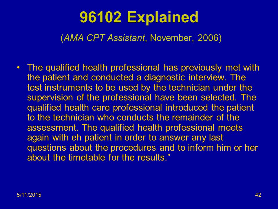 5/11/2015 96102 Explained (AMA CPT Assistant, November, 2006) The qualified health professional has previously met with the patient and conducted a di