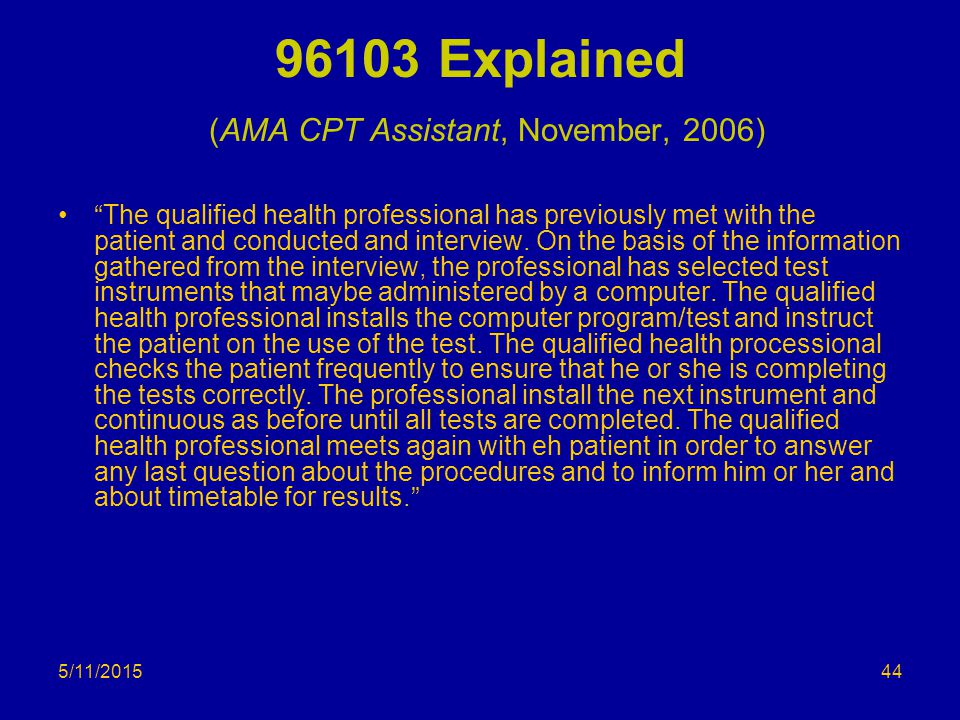 """5/11/2015 96103 Explained (AMA CPT Assistant, November, 2006) """"The qualified health professional has previously met with the patient and conducted and"""