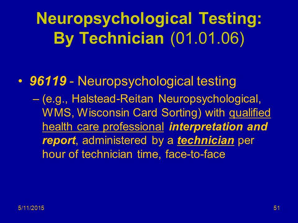 5/11/2015 Neuropsychological Testing: By Technician (01.01.06) 96119 - Neuropsychological testing –(e.g., Halstead-Reitan Neuropsychological, WMS, Wis