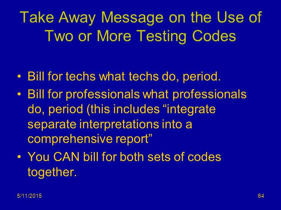 Take Away Message on the Use of Two or More Testing Codes Bill for techs what techs do, period. Bill for professionals what professionals do, period (