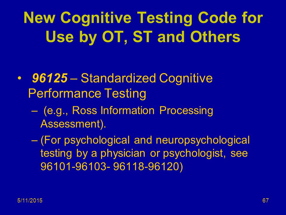 5/11/2015 New Cognitive Testing Code for Use by OT, ST and Others 96125 – Standardized Cognitive Performance Testing – (e.g., Ross Information Process