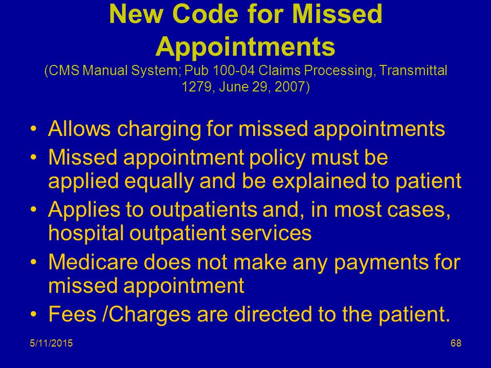5/11/2015 New Code for Missed Appointments (CMS Manual System; Pub 100-04 Claims Processing, Transmittal 1279, June 29, 2007) Allows charging for miss