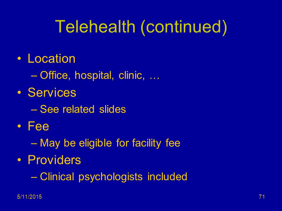 Telehealth (continued) Location –Office, hospital, clinic, … Services –See related slides Fee –May be eligible for facility fee Providers –Clinical ps