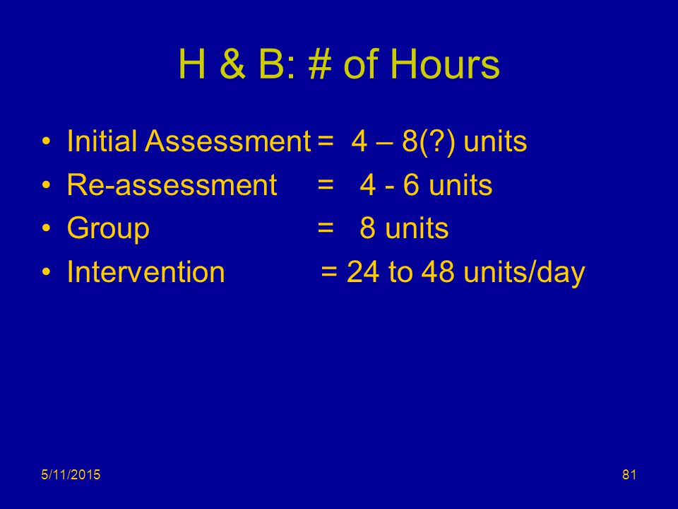 5/11/2015 H & B: # of Hours Initial Assessment = 4 – 8(?) units Re-assessment = 4 - 6 units Group = 8 units Intervention = 24 to 48 units/day 81