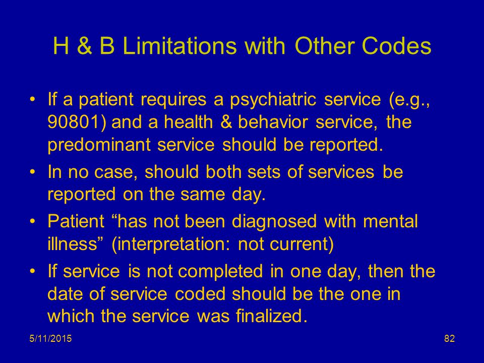 H & B Limitations with Other Codes If a patient requires a psychiatric service (e.g., 90801) and a health & behavior service, the predominant service