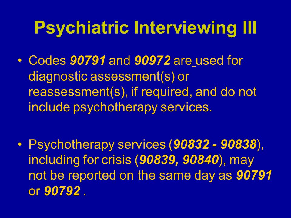 Psychotherapy: Interactive Complexity II To report 90785 at least one of the following factors must be present: –Maladaptive communication that interfere with the ability to assist in the treatment plan (e.g., high anxiety) –The need to manage maladaptive communication among participants that complicates delivery of care (e.g., translator, interpreter, play equipment, device) –Evidence or disclosure of a sentinel event and mandated 3 rd party report with discussion of event/report with patient, other participants (e.g., abuse/neglect) –The use of play equipment, devices, interpreters and/or translators to assist with inadequate communication abilities on part of the patient (tip = time is determined by original base code)
