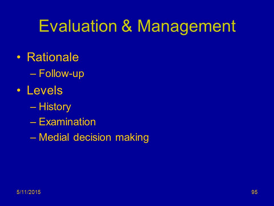 Evaluation & Management Rationale –Follow-up Levels –History –Examination –Medial decision making 5/11/201595