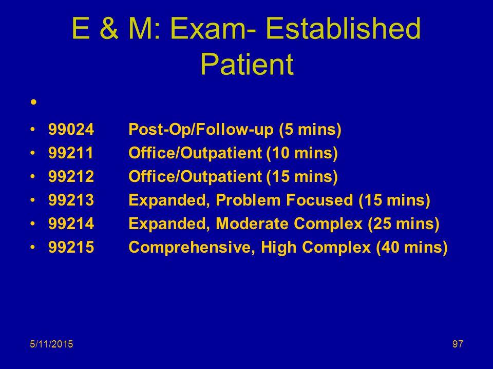 E & M: Exam- Established Patient 99024Post-Op/Follow-up (5 mins) 99211 Office/Outpatient (10 mins) 99212Office/Outpatient (15 mins) 99213Expanded, Pro
