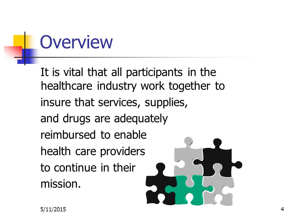 5/11/20154 Overview It is vital that all participants in the healthcare industry work together to insure that services, supplies, and drugs are adequately reimbursed to enable health care providers to continue in their mission.