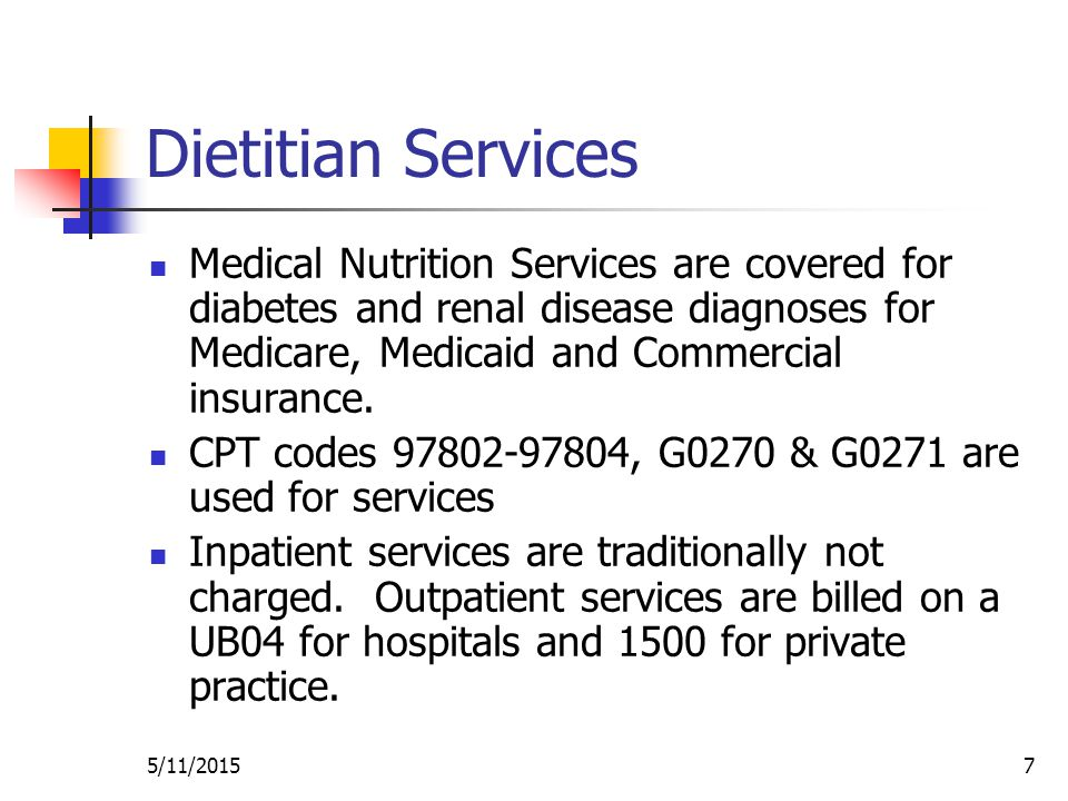 5/11/20157 Dietitian Services Medical Nutrition Services are covered for diabetes and renal disease diagnoses for Medicare, Medicaid and Commercial insurance.