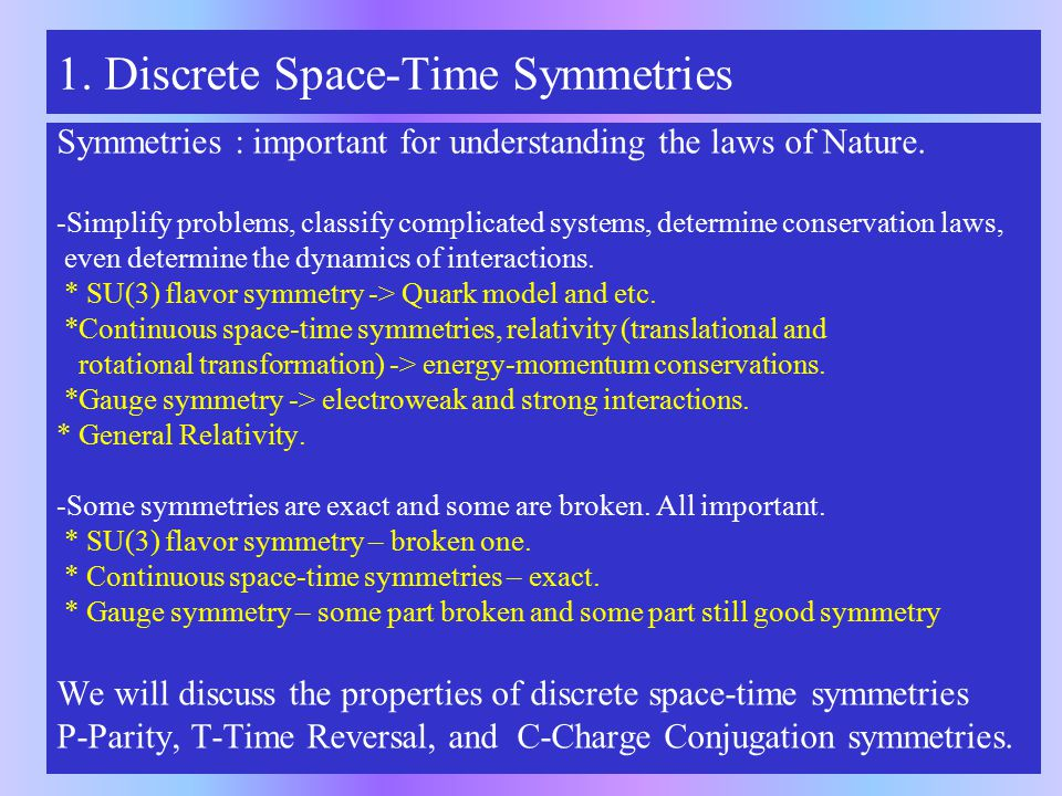 1. Discrete Space-Time Symmetries Symmetries : important for understanding the laws of Nature.
