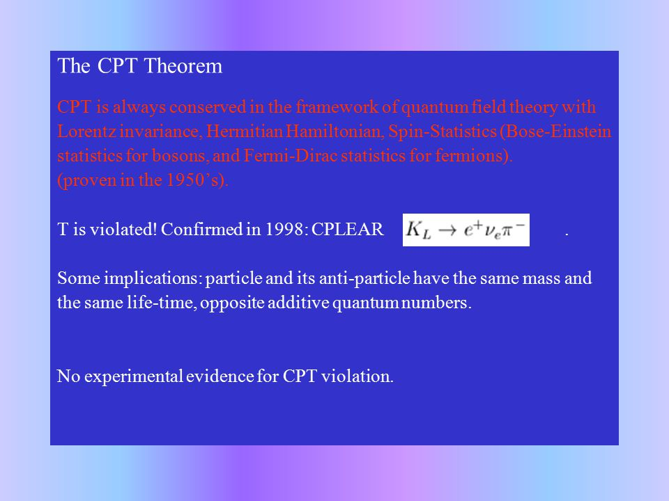 The CPT Theorem CPT is always conserved in the framework of quantum field theory with Lorentz invariance, Hermitian Hamiltonian, Spin-Statistics (Bose-Einstein statistics for bosons, and Fermi-Dirac statistics for fermions).