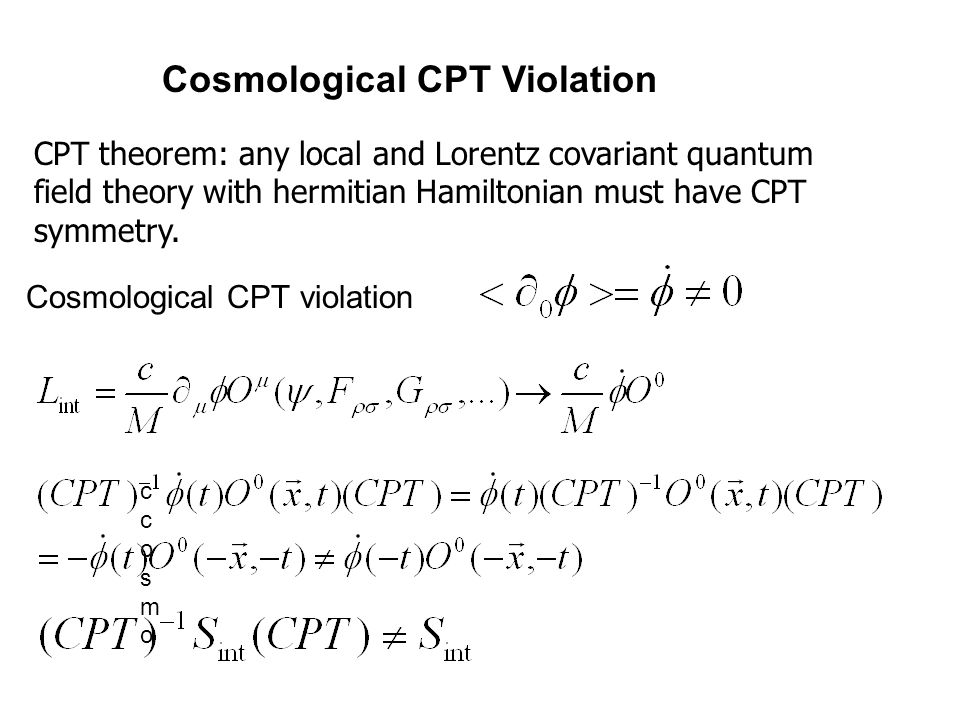 CPT theorem: any local and Lorentz covariant quantum field theory with hermitian Hamiltonian must have CPT symmetry.