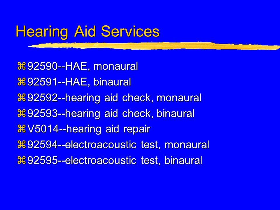 Hearing Aid Services z92590--HAE, monaural z92591--HAE, binaural z92592--hearing aid check, monaural z92593--hearing aid check, binaural zV5014--hearing aid repair z92594--electroacoustic test, monaural z92595--electroacoustic test, binaural