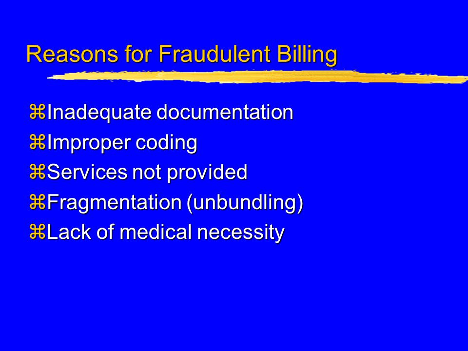 Reasons for Fraudulent Billing zInadequate documentation zImproper coding zServices not provided zFragmentation (unbundling) zLack of medical necessity