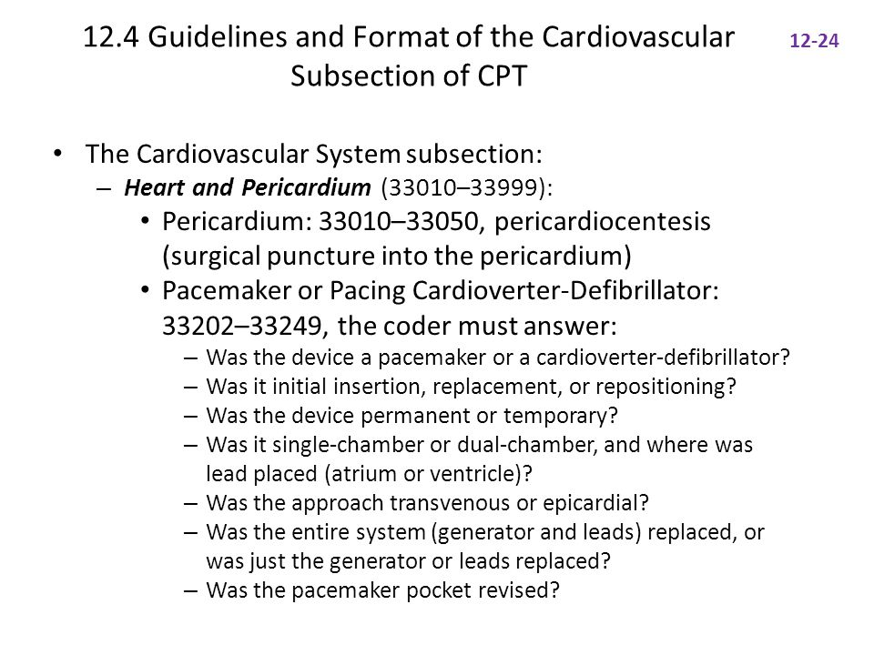 12.4 Guidelines and Format of the Cardiovascular Subsection of CPT The Cardiovascular System subsection: – Heart and Pericardium (33010–33999): Pericardium: 33010–33050, pericardiocentesis (surgical puncture into the pericardium) Pacemaker or Pacing Cardioverter-Defibrillator: 33202–33249, the coder must answer: – Was the device a pacemaker or a cardioverter-defibrillator.