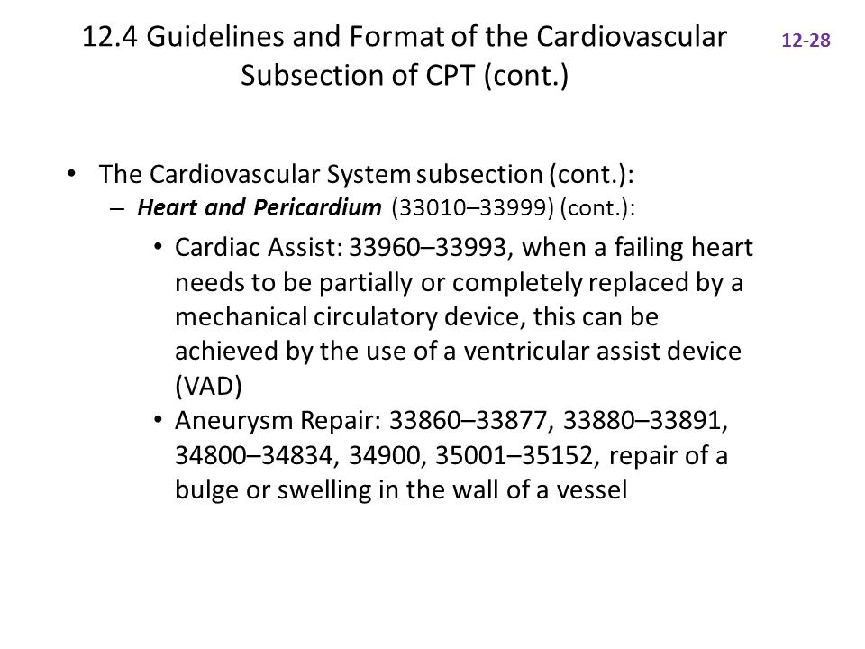 12.4 Guidelines and Format of the Cardiovascular Subsection of CPT (cont.) The Cardiovascular System subsection (cont.): – Heart and Pericardium (33010–33999) (cont.): Cardiac Assist: 33960–33993, when a failing heart needs to be partially or completely replaced by a mechanical circulatory device, this can be achieved by the use of a ventricular assist device (VAD) Aneurysm Repair: 33860–33877, 33880–33891, 34800–34834, 34900, 35001–35152, repair of a bulge or swelling in the wall of a vessel 12-28
