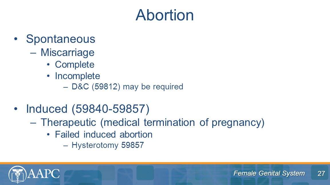 Female Genital System Spontaneous –Miscarriage Complete Incomplete –D&C (59812) may be required Induced (59840-59857) –Therapeutic (medical termination of pregnancy) Failed induced abortion –Hysterotomy 59857 Abortion 27
