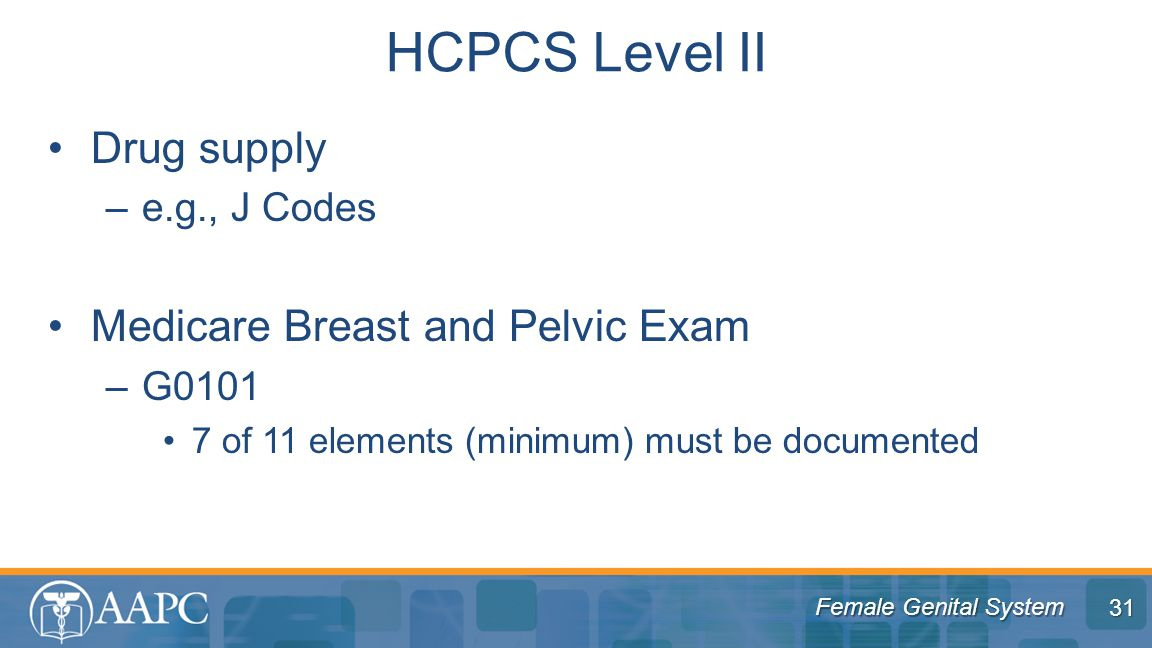 Female Genital System Drug supply –e.g., J Codes Medicare Breast and Pelvic Exam –G0101 7 of 11 elements (minimum) must be documented HCPCS Level II 31