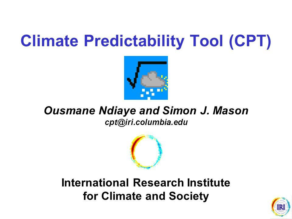 The Climate Predictability Tool (CPT) provides a Windows package for :  seasonal climate forecasting  forecast model validation (skill scores)  actual forecasts given updated data Uses ASCII input files Options :  principal components regression (PCR)  canonical correlation analysis (CCA) Help Pages on a range of topics in HTML format Options to save outputs in ASCII format and graphics as JPEG files Program source code is available for those using other systems (e.g., UNIX) OVERVIEW