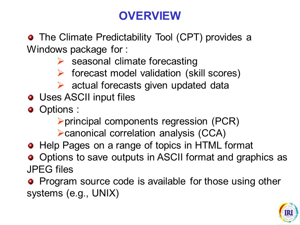 The Climate Predictability Tool (CPT) provides a Windows package for :  seasonal climate forecasting  forecast model validation (skill scores)  act
