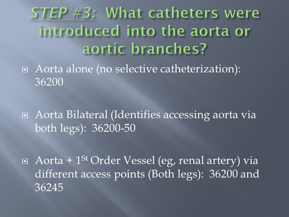  Aorta alone (no selective catheterization): 36200  Aorta Bilateral (Identifies accessing aorta via both legs): 36200-50  Aorta + 1 St Order Vessel (eg, renal artery) via different access points (Both legs): 36200 and 36245