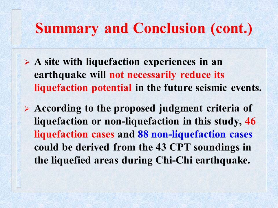 Summary and Conclusion (cont.)  A site with liquefaction experiences in an earthquake will not necessarily reduce its liquefaction potential in the future seismic events.