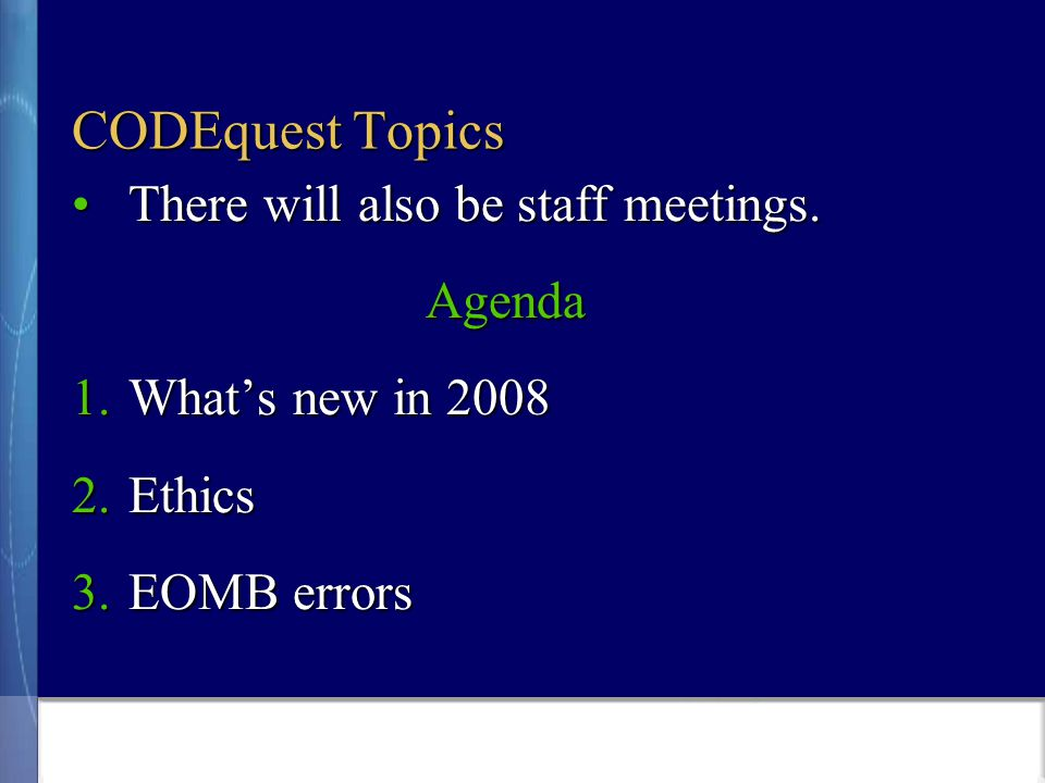 CODEquest Topics There will also be staff meetings.There will also be staff meetings.Agenda 1.What's new in 2008 2.Ethics 3.EOMB errors