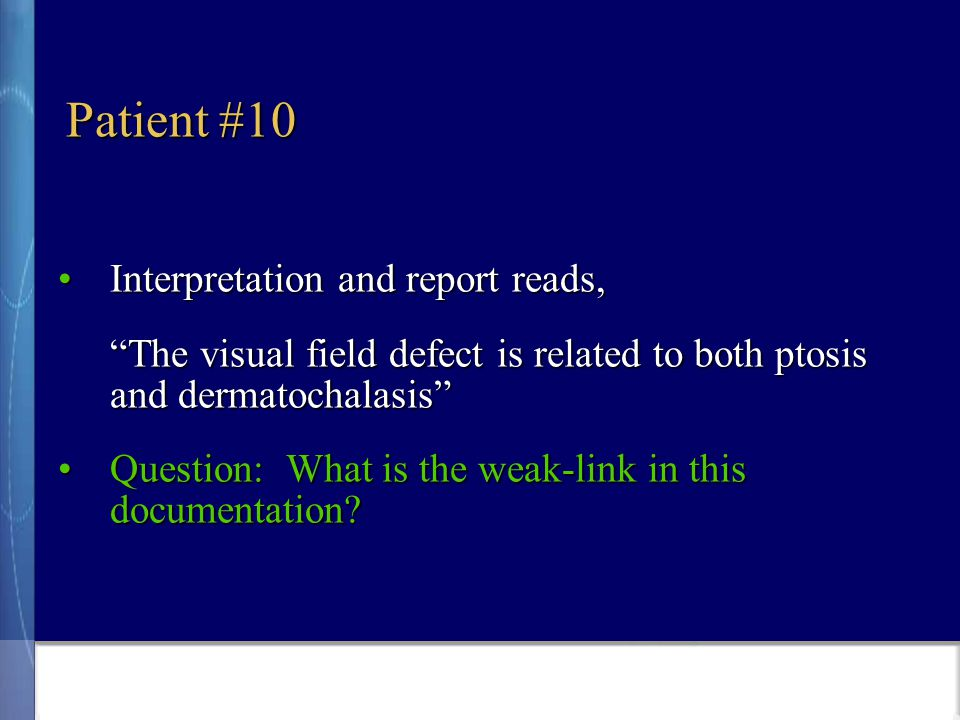 Patient #10 Interpretation and report reads,Interpretation and report reads, The visual field defect is related to both ptosis and dermatochalasis Question: What is the weak-link in this documentation Question: What is the weak-link in this documentation