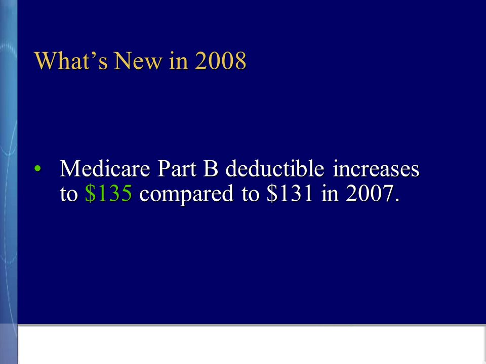 What's New in 2008 Medicare Part B deductible increases to $135 compared to $131 in 2007.Medicare Part B deductible increases to $135 compared to $131 in 2007.