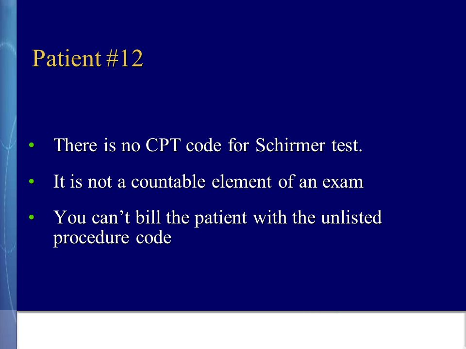 Patient #12 There is no CPT code for Schirmer test.There is no CPT code for Schirmer test.