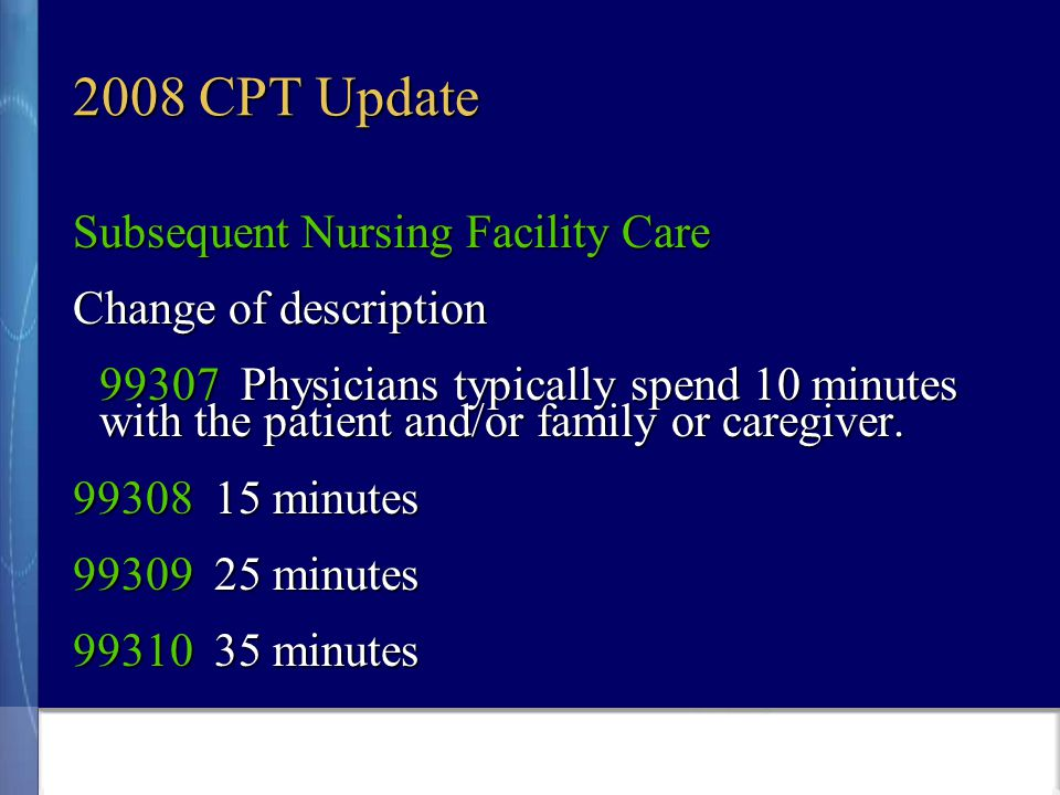 2008 CPT Update Subsequent Nursing Facility Care Change of description 99307 Physicians typically spend 10 minutes with the patient and/or family or caregiver.