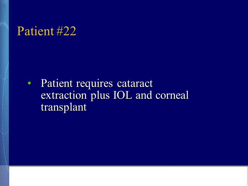 Patient #22 Patient requires cataract extraction plus IOL and corneal transplantPatient requires cataract extraction plus IOL and corneal transplant