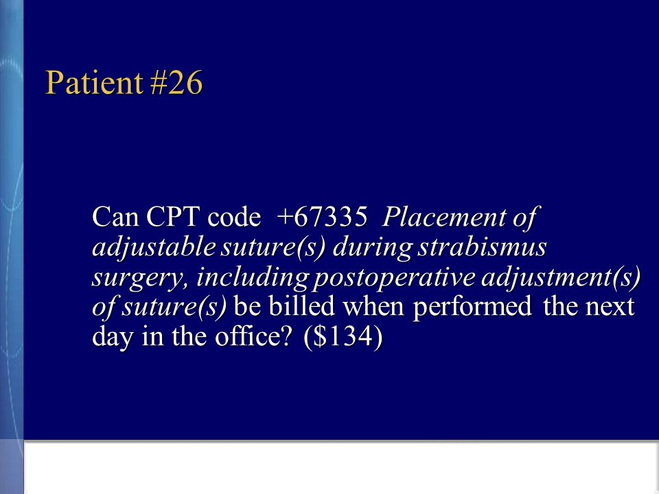Patient #26 Can CPT code +67335 Placement of adjustable suture(s) during strabismus surgery, including postoperative adjustment(s) of suture(s) be billed when performed the next day in the office.