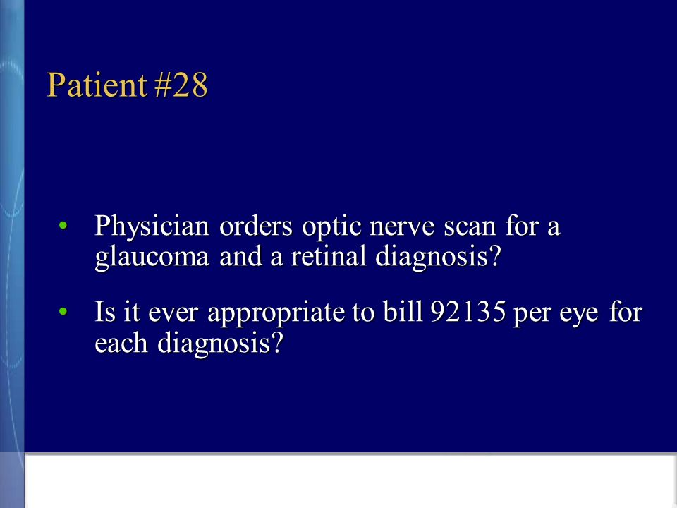 Patient #28 Physician orders optic nerve scan for a glaucoma and a retinal diagnosis Physician orders optic nerve scan for a glaucoma and a retinal diagnosis.