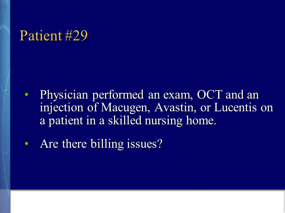 Patient #29 Physician performed an exam, OCT and an injection of Macugen, Avastin, or Lucentis on a patient in a skilled nursing home.Physician performed an exam, OCT and an injection of Macugen, Avastin, or Lucentis on a patient in a skilled nursing home.