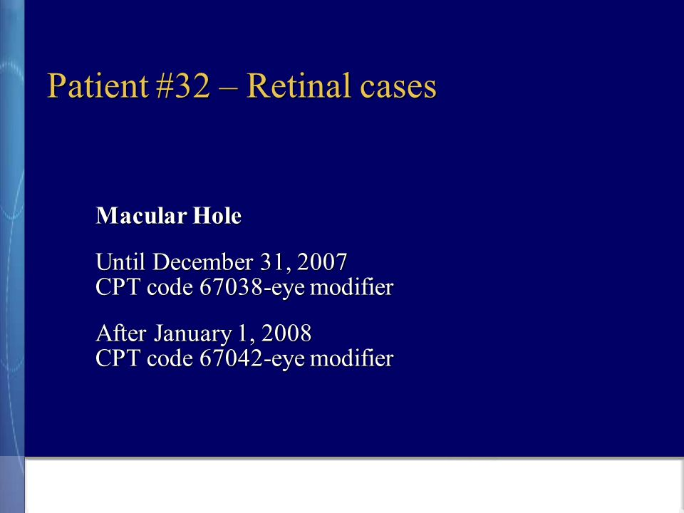 Patient #32 – Retinal cases Macular Hole Until December 31, 2007 CPT code 67038-eye modifier After January 1, 2008 CPT code 67042-eye modifier