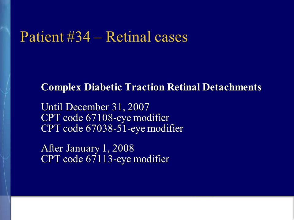 Patient #34 – Retinal cases Complex Diabetic Traction Retinal Detachments Until December 31, 2007 CPT code 67108-eye modifier CPT code 67038-51-eye modifier After January 1, 2008 CPT code 67113-eye modifier
