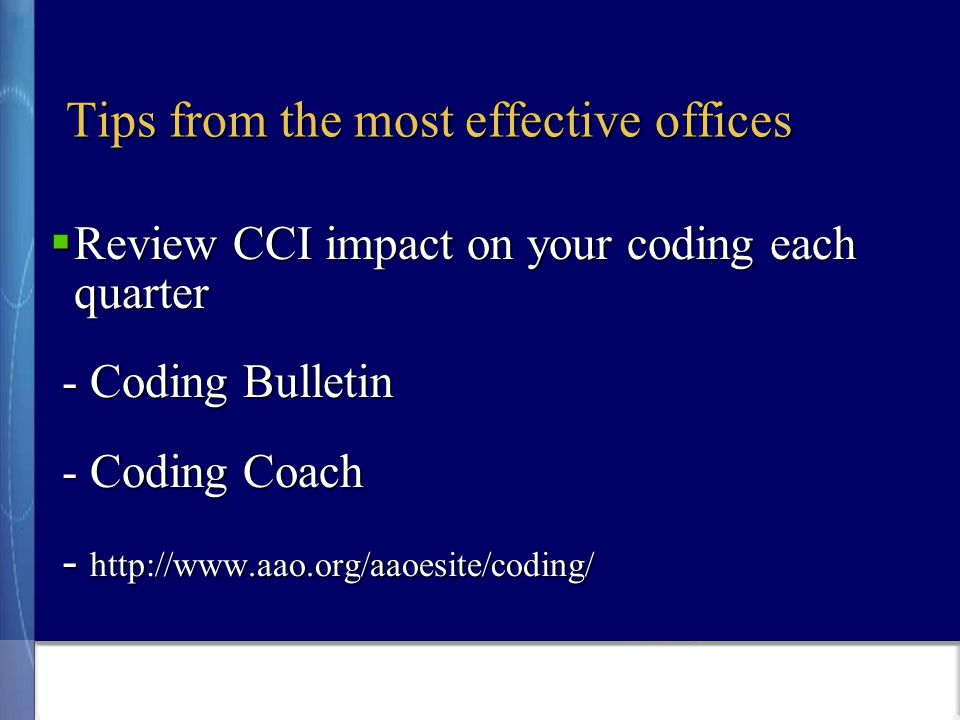 Tips from the most effective offices  Review CCI impact on your coding each quarter - Coding Bulletin - Coding Bulletin - Coding Coach - Coding Coach - http://www.aao.org/aaoesite/coding/ - http://www.aao.org/aaoesite/coding/