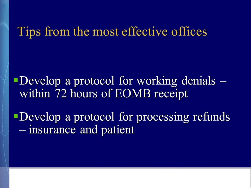 Tips from the most effective offices  Develop a protocol for working denials – within 72 hours of EOMB receipt  Develop a protocol for processing refunds – insurance and patient