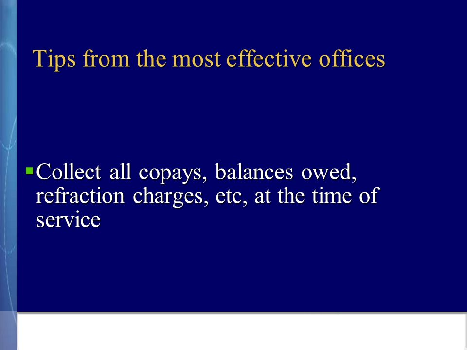 Tips from the most effective offices  Collect all copays, balances owed, refraction charges, etc, at the time of service