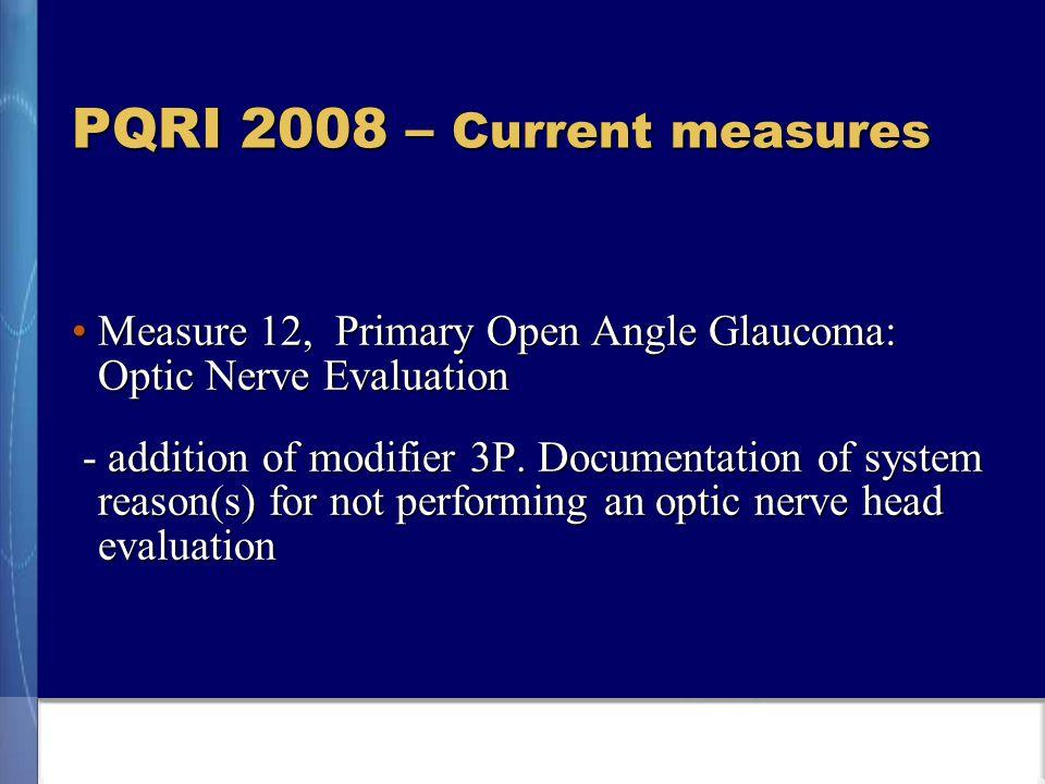 PQRI 2008 – Current measures Measure 12, Primary Open Angle Glaucoma: Optic Nerve EvaluationMeasure 12, Primary Open Angle Glaucoma: Optic Nerve Evaluation - addition of modifier 3P.