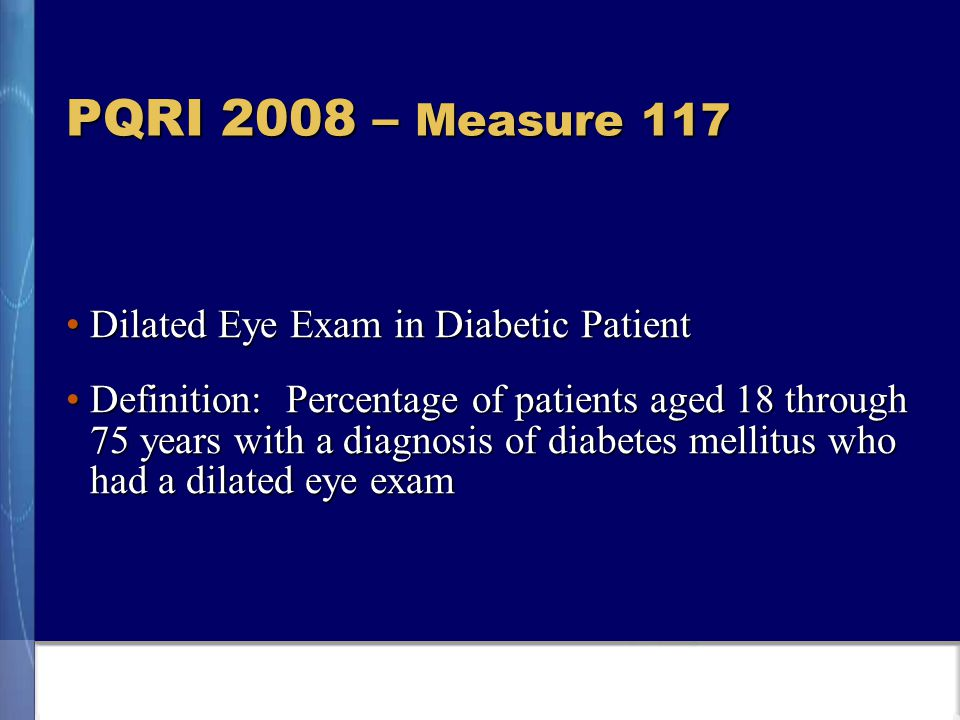 PQRI 2008 – Measure 117 Dilated Eye Exam in Diabetic PatientDilated Eye Exam in Diabetic Patient Definition: Percentage of patients aged 18 through 75 years with a diagnosis of diabetes mellitus who had a dilated eye examDefinition: Percentage of patients aged 18 through 75 years with a diagnosis of diabetes mellitus who had a dilated eye exam