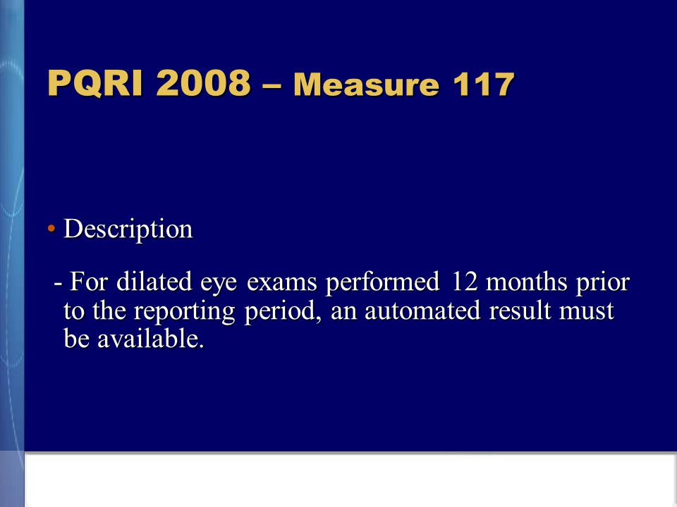 PQRI 2008 – Measure 117 DescriptionDescription - For dilated eye exams performed 12 months prior to the reporting period, an automated result must be available.