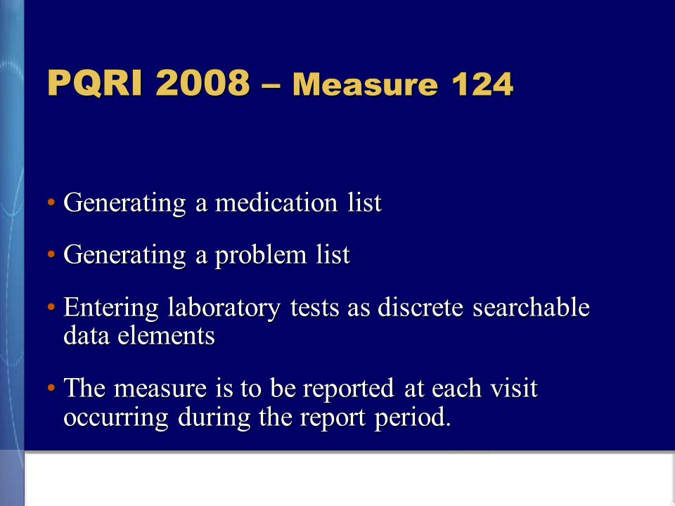PQRI 2008 – Measure 124 Generating a medication listGenerating a medication list Generating a problem listGenerating a problem list Entering laboratory tests as discrete searchable data elementsEntering laboratory tests as discrete searchable data elements The measure is to be reported at each visit occurring during the report period.The measure is to be reported at each visit occurring during the report period.